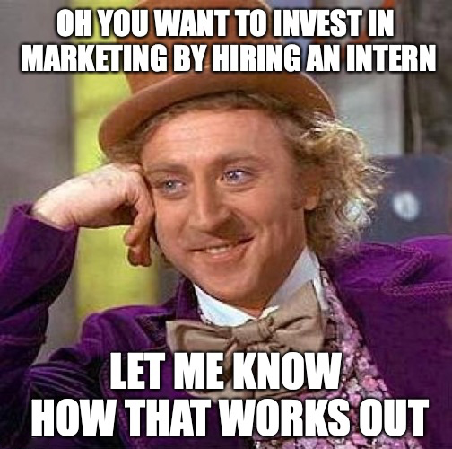 oh you want to invest in marketing by hiring an intern